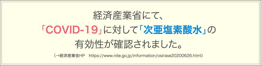 経済産業省にて、「COVID-19」に対して「次亜塩素酸水」の有効性が確認されました。(→経済産業省HP https://www.nite.go.jp/information/osirase20200626.html)